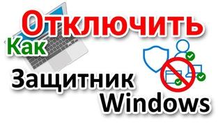 Как отключить Защитник Windows временно или навсегда?