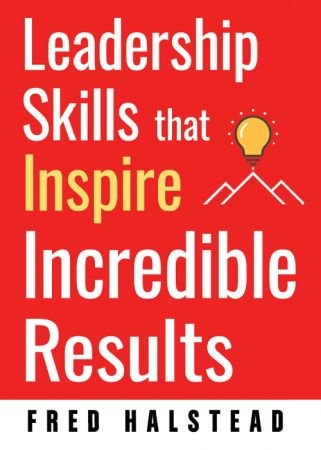 Leadership Skills that Inspire Incredible Results - Fred Halstead