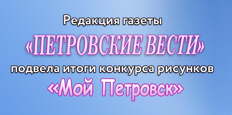Редакция «Петровских вестей» подвела итоги конкурса рисунков «Мой Петровск»