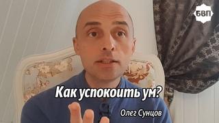Олег Сунцов. Как успокоить ум во время духовной практики?