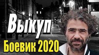 Остросюжетное кино с большими деньгами -  Выкуп / Русские боевики 2020 новинки