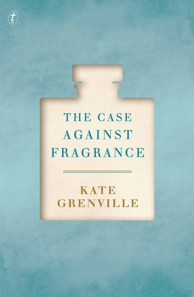 Case Against Fragrance The - Kate Grenville