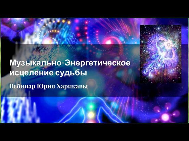 ЮРИЙ ХАРИКАВА Музыкально энергетическое исцеление судьбы