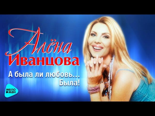 Алёна Иванцова - А была ли любовь ... Была! (Альбом 2017)
