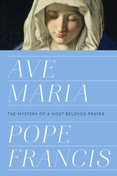 Ave Maria The Mystery of a Most Beloved Prayer by Pope Francis