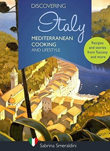 Discovering Italy - Mediterranean Cooking and Lifestyle Recipes and stories from Tuscany and more