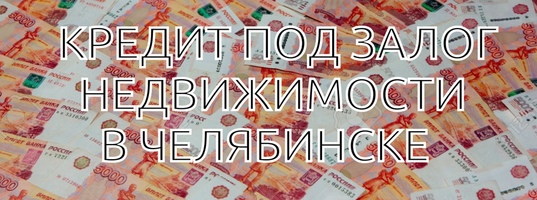 Деньги в залог под недвижимость в челябинске работа в москве в автосалоне без опыта работы менеджера
