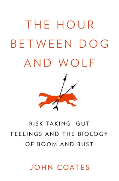 The Hour Between Dog and Wolf How Risk Taking Transforms Us, Body and Mind by John Coates