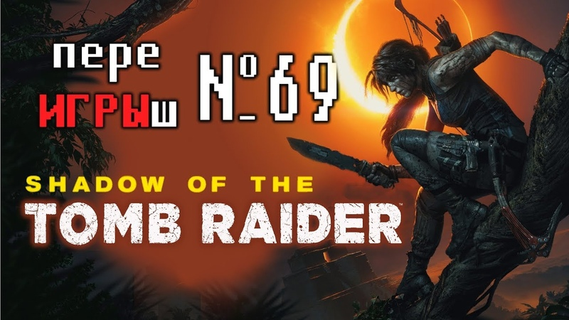 переИГРЫш 69 - Shadow of Tomb Raider (краткий сюжет игры)