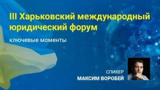 III Харьковский международный юридический форум - ключевые  моменты. Спикер: Максим Воробей