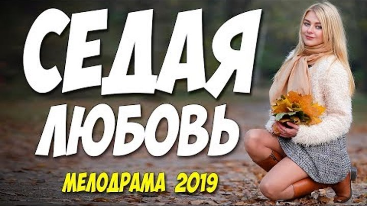 ШИКАРНЫЙ ФИЛЬМ 2019 ** СЕДАЯ ЛЮБОВЬ ** Русские мелодрамы 2019 новинки HD 1080P