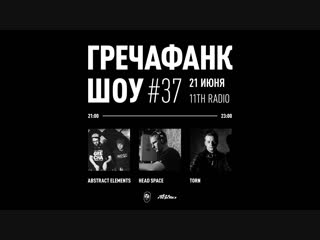 Head space, abstract elements, torn гречафанк шоу №37  / 11th radio