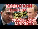 Сенсация! ЗЕленский ОБМЕНЯЛ Украинских Моряков! Сегодня!