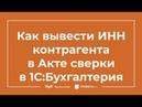 Акт сверки в 1С 8.3 Бухгалтерия как вывести ИНН контрагента