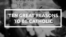 Ten Great Reasons to be Catholic