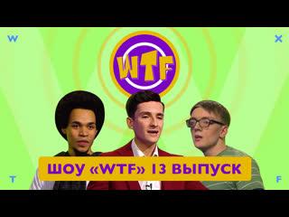 Шоу «wtf» — 13 выпуск wtf