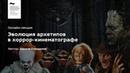«Эволюция архетипов в хоррор-кинематографе». Лекция № 1