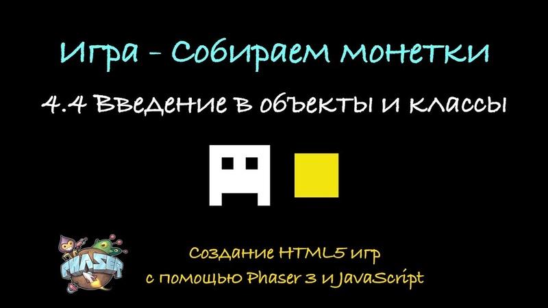 4.4 Введение в объекты и классы. Создание HTML5 игр с помощь Phaser 3 и JavaScript