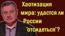 Дмитрий Евстафьев - Хаотизация и конфликты в современном мире: удастся ли России отсидеться ?