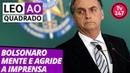 Leo ao quadrado: Bolsonaro mente e agride a imprensa