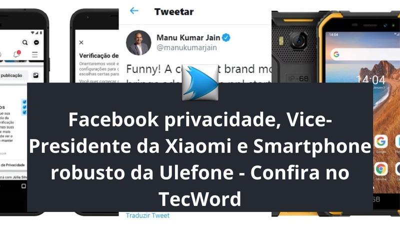 Facebook privacidade Vice Presidente da Xiaomi e Smartphone robusto da Ulefone Confira no TecWord