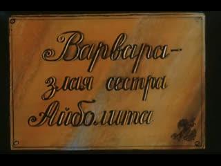 Варвара - злая сестра Айболита.