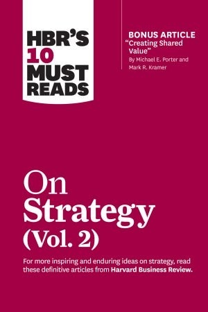 HBRs 10 Must Reads on Strategy  Volume 2 - Harvard Business Review