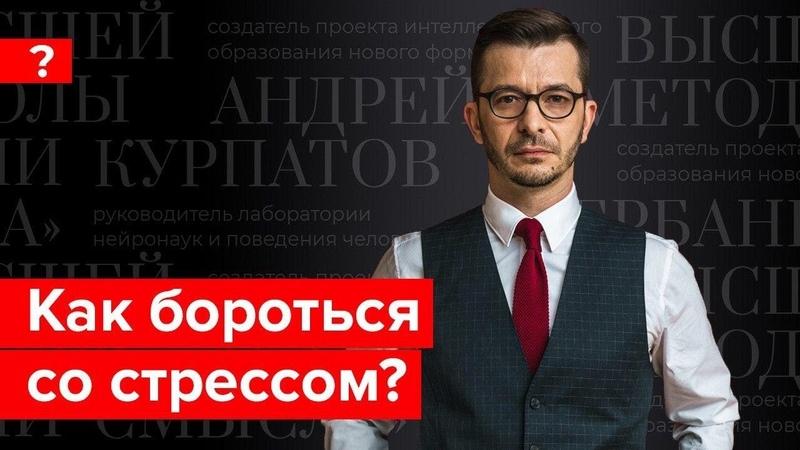Как бороться со стрессом и приспособиться к изменениям Андрей Курпатов отвечает на вопросы