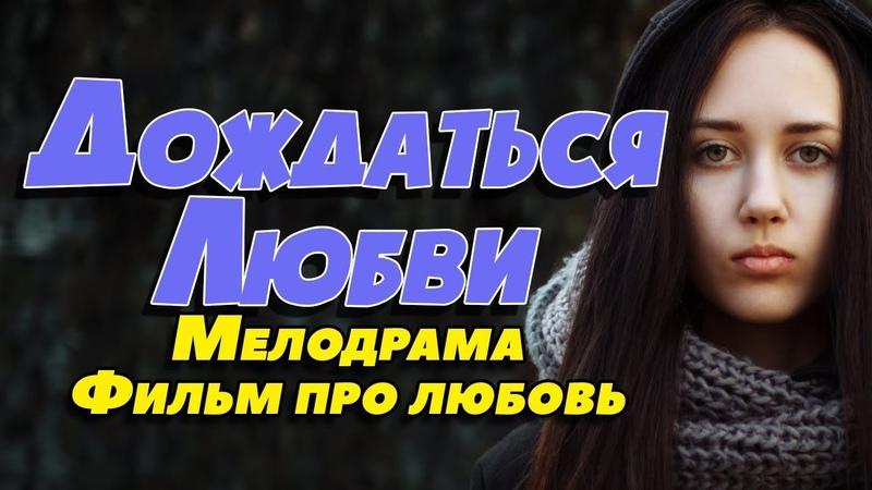 Фильм про выбор мужа из кучи женихов - Дождаться любви / Русские мелодрамы новинки 2019