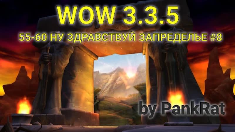 By PankRat WOW 3 3 5 ► 55 60 НУ ЗДРАВСТВУЙ ЗАПРЕДЕЛЬЕ 8