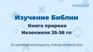 Иезекииль 25-36 гл  - Изучение Библии - ц. Благодать, г. Кривой Рог