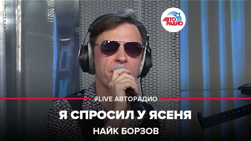 Найк Борзов Я Спросил у Ясеня LIVE Авторадио