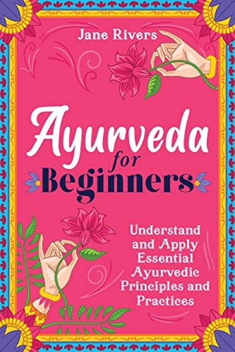 Ayurveda for Beginners  Understand and Apply Essential Ayurvedic Principles and Practices