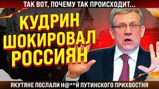 Кудрин ШОКИРОВАЛ россиян! Так вот, почему так происходит... Якутяне послали путинского прихвостня