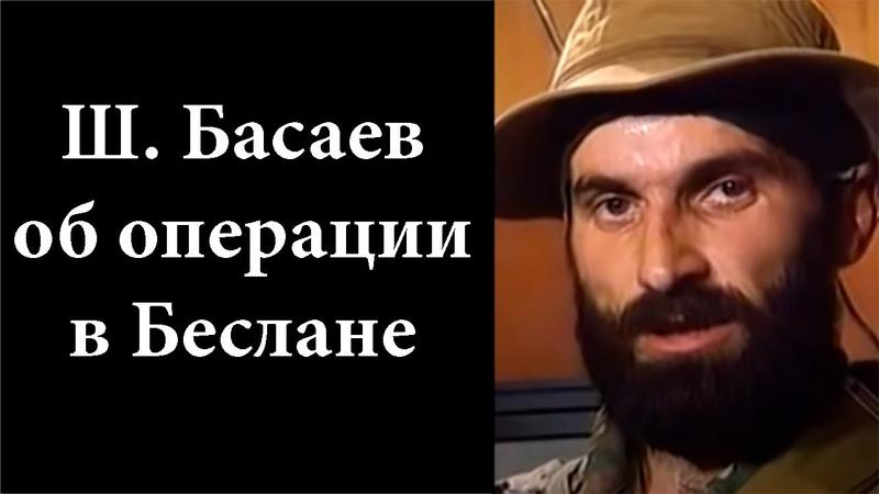 Шамиль Басаев Целью нашей операции в Беслане было остановить геноцид чеченского народа