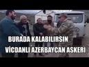 VİCDANLI AZERBAYCAN ASKERİ ERMENİLERE KALABİLİRSİNİZ DİYOR